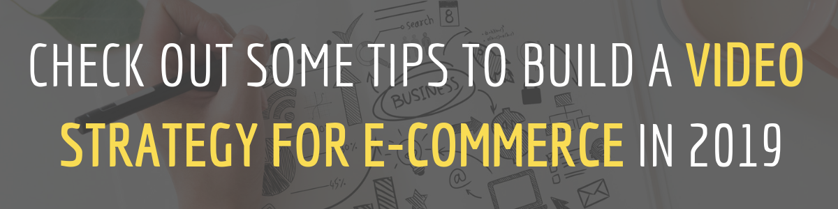 CHECK OUT SOME TIPS TO BUILD A VIDEO STRATEGY FOR E-COMMERCE IN 2019